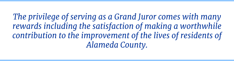 The privilege of serving as a Grand Juror comes with many rewards including the satisfaction of making a worthwhile contribution to the improvement of the lives of residents of Alameda County